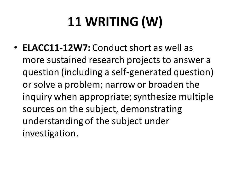 11 WRITING (W) ELACC11-12W7: Conduct short as well as more sustained research projects to answer a question (including a self-generated question) or s