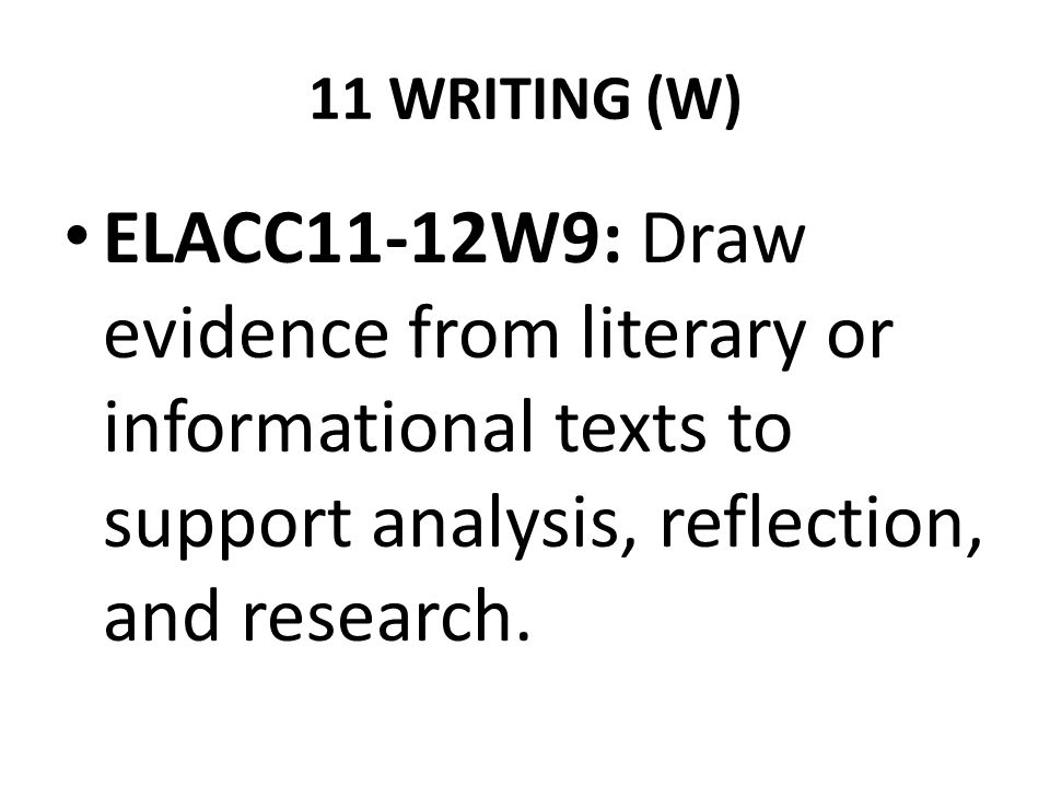 11 WRITING (W) ELACC11-12W9: Draw evidence from literary or informational texts to support analysis, reflection, and research.