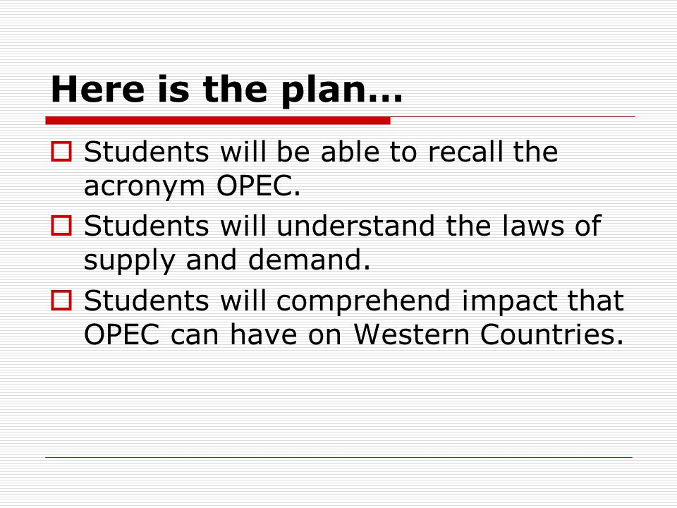 Here is the plan…  Students will be able to recall the acronym OPEC.