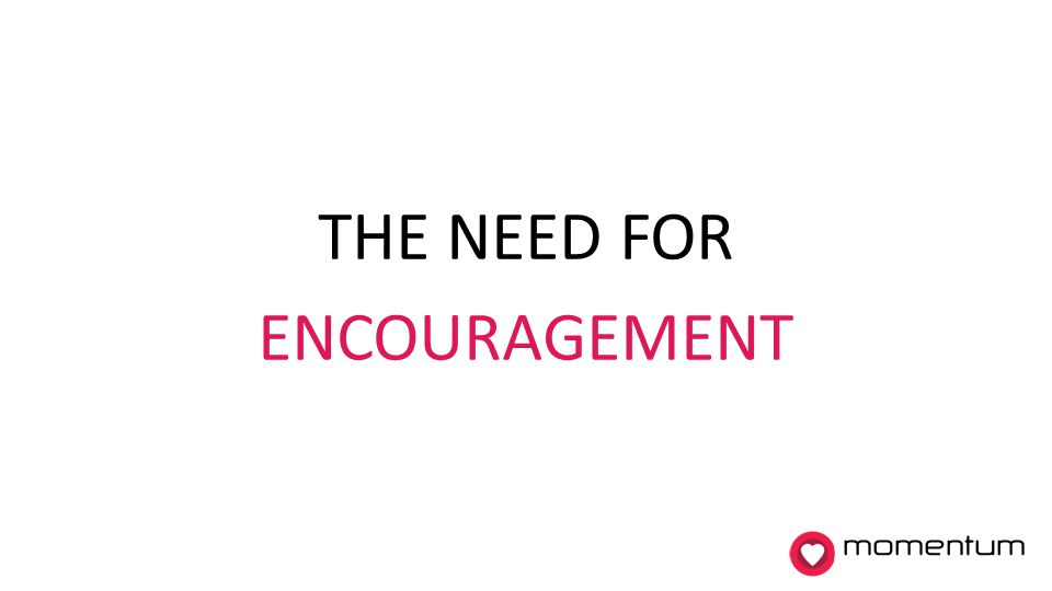 THE NEED FOR ENCOURAGEMENT momentum