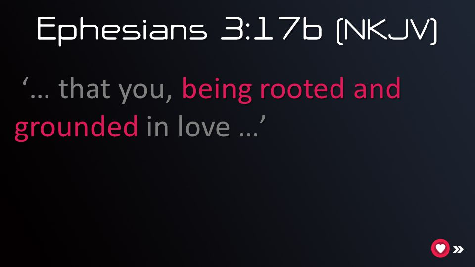 Ephesians 3:17b (NKJV) … that you, being rooted and grounded in love …' '… that you, being rooted and grounded in love …'