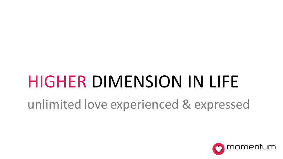 HIGHER DIMENSION IN LIFE unlimited love experienced & expressed momentum