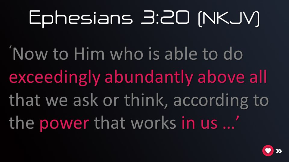 Ephesians 3:20 (NKJV) ' Now to Him who is able to do exceedingly abundantly above all that we ask or think, according to the power that works in us …'