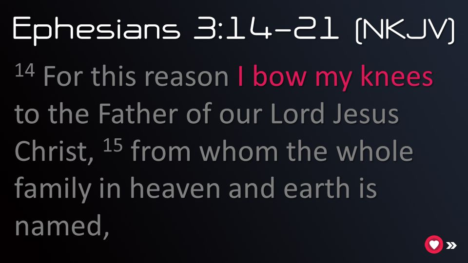Ephesians 3:14 - 21 (NKJV) 14 For this reason I bow my knees to the Father of our Lord Jesus Christ, 15 from whom the whole family in heaven and earth