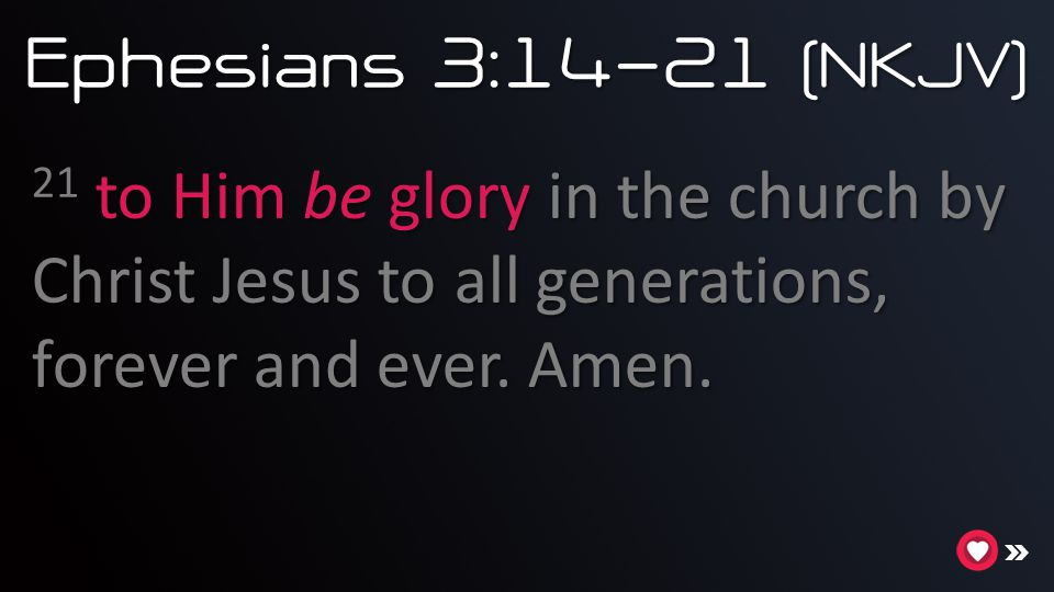 Ephesians 3:14-21 (NKJV) 21 to Him be glory in the church by Christ Jesus to all generations, forever and ever. Amen.