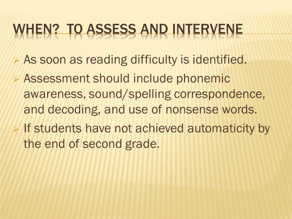  As soon as reading difficulty is identified.  Assessment should include phonemic awareness, sound/spelling correspondence, and decoding, and use of
