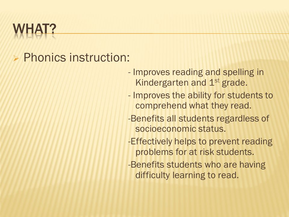  Phonics instruction: - Improves reading and spelling in Kindergarten and 1 st grade. - Improves the ability for students to comprehend what they rea