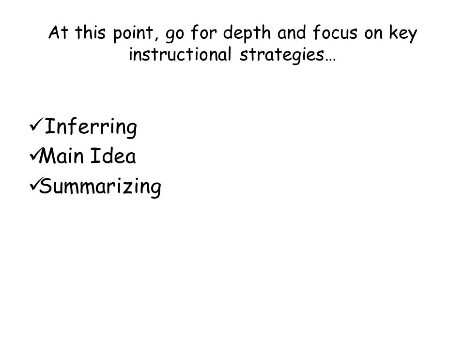 At this point, go for depth and focus on key instructional strategies… Inferring Main Idea Summarizing