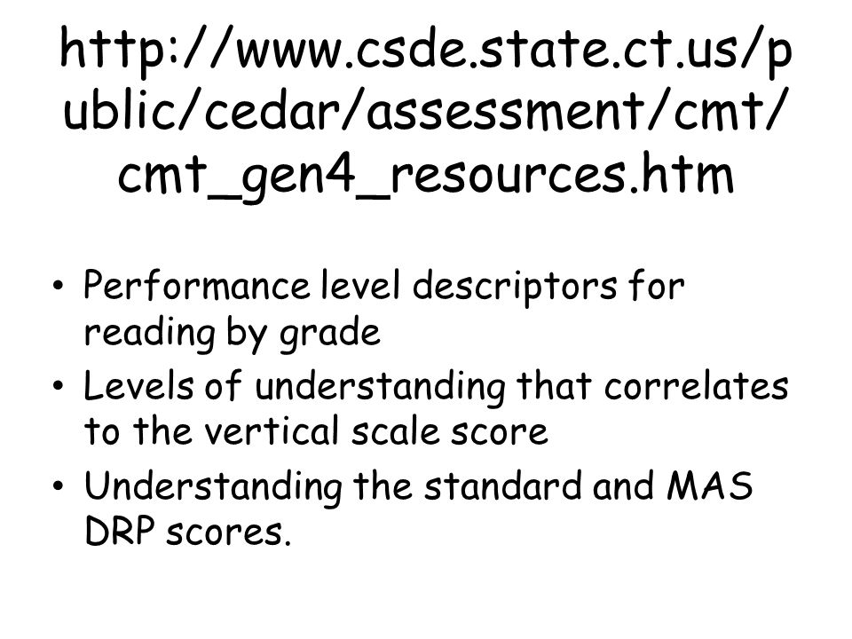 http://www.csde.state.ct.us/p ublic/cedar/assessment/cmt/ cmt_gen4_resources.htm Performance level descriptors for reading by grade Levels of understanding that correlates to the vertical scale score Understanding the standard and MAS DRP scores.