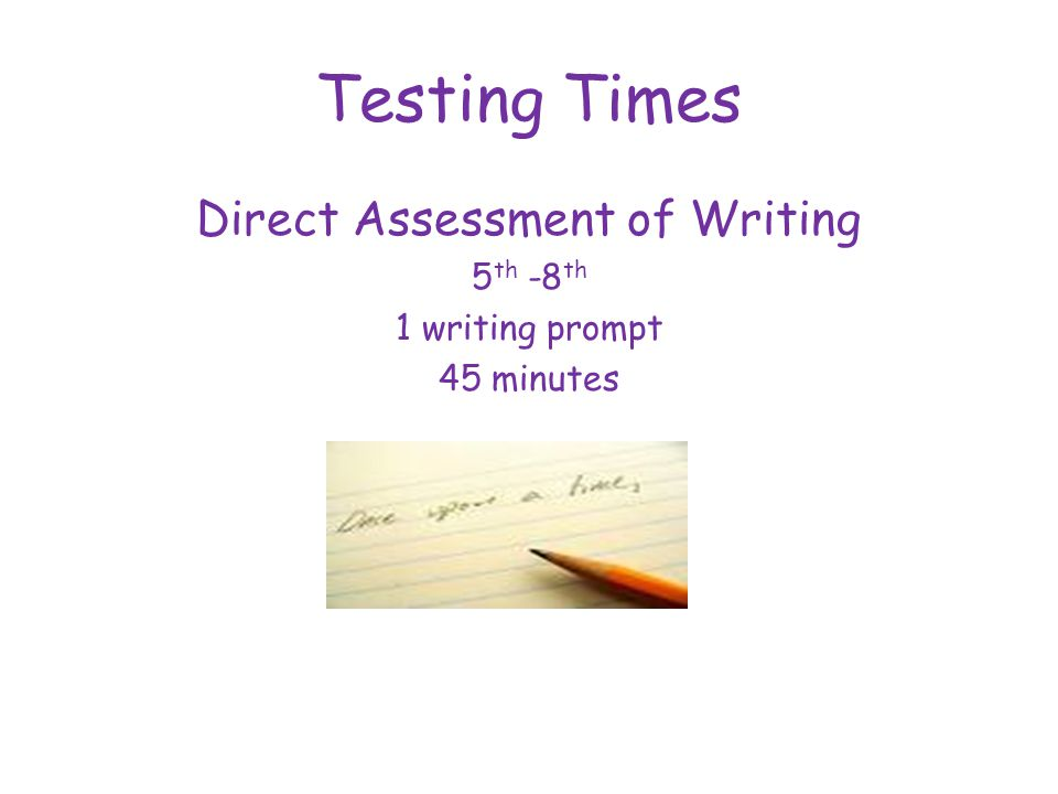 Testing Times Direct Assessment of Writing 5 th -8 th 1 writing prompt 45 minutes