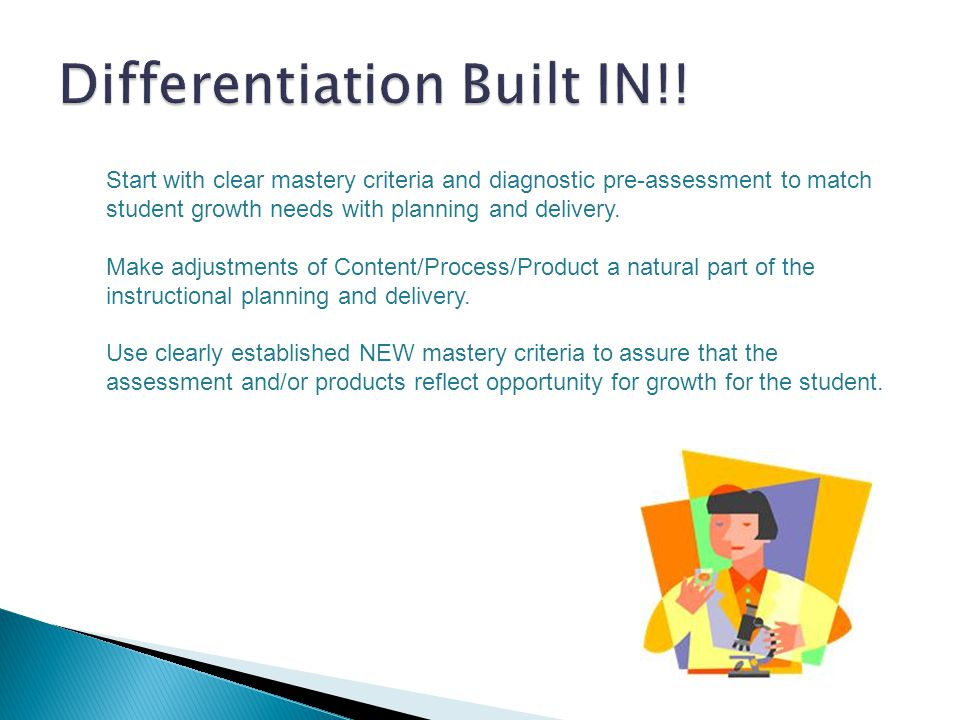 Start with clear mastery criteria and diagnostic pre-assessment to match student growth needs with planning and delivery. Make adjustments of Content/