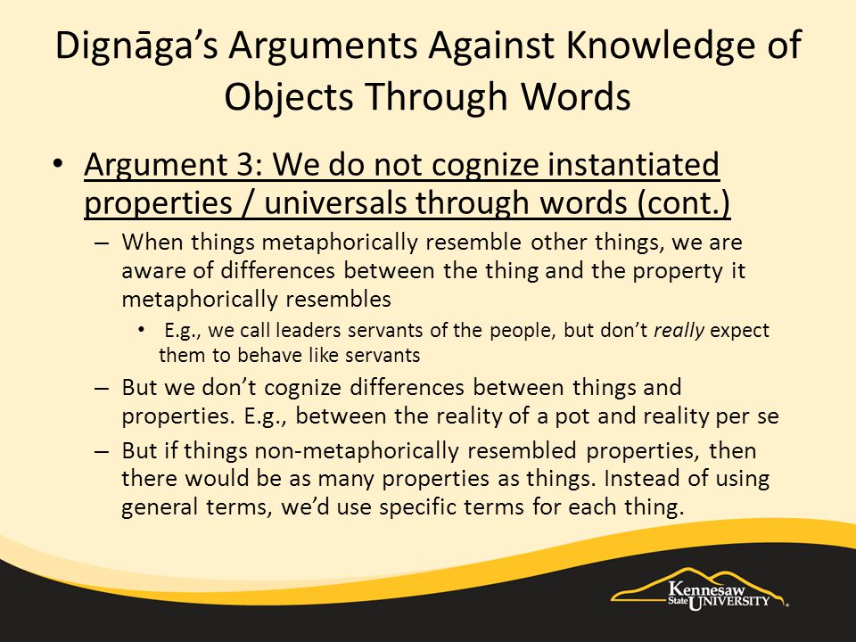 Dignāga's Arguments Against Knowledge of Objects Through Words Argument 3: We do not cognize instantiated properties / universals through words (cont.) – When things metaphorically resemble other things, we are aware of differences between the thing and the property it metaphorically resembles E.g., we call leaders servants of the people, but don't really expect them to behave like servants – But we don't cognize differences between things and properties.