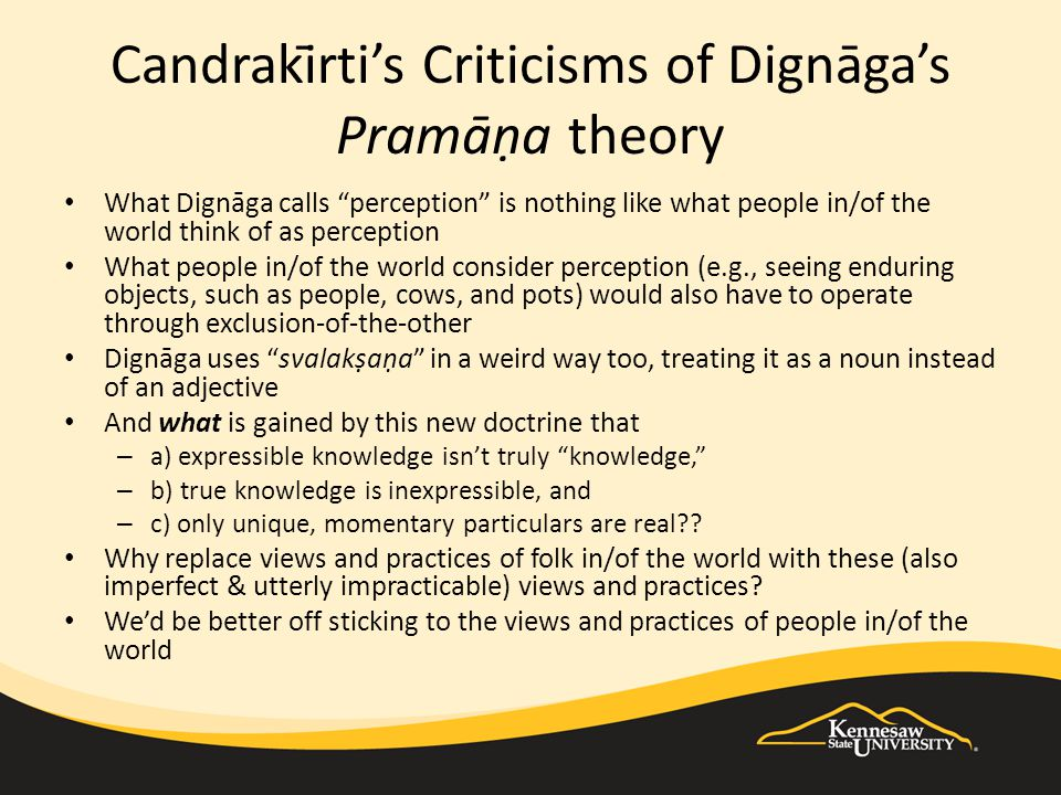 Candrakīrti's Criticisms of Dignāga's Pramāṇa theory What Dignāga calls perception is nothing like what people in/of the world think of as perception What people in/of the world consider perception (e.g., seeing enduring objects, such as people, cows, and pots) would also have to operate through exclusion-of-the-other Dignāga uses svalakṣaṇa in a weird way too, treating it as a noun instead of an adjective And what is gained by this new doctrine that – a) expressible knowledge isn't truly knowledge, – b) true knowledge is inexpressible, and – c) only unique, momentary particulars are real .