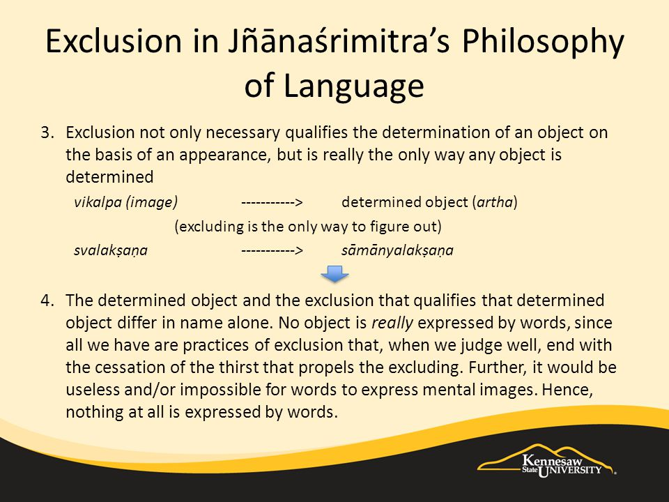 Exclusion in Jñānaśrimitra's Philosophy of Language 3.Exclusion not only necessary qualifies the determination of an object on the basis of an appearance, but is really the only way any object is determined vikalpa (image)----------->determined object (artha) (excluding is the only way to figure out) svalakṣaṇa----------->sāmānyalakṣaṇa 4.The determined object and the exclusion that qualifies that determined object differ in name alone.