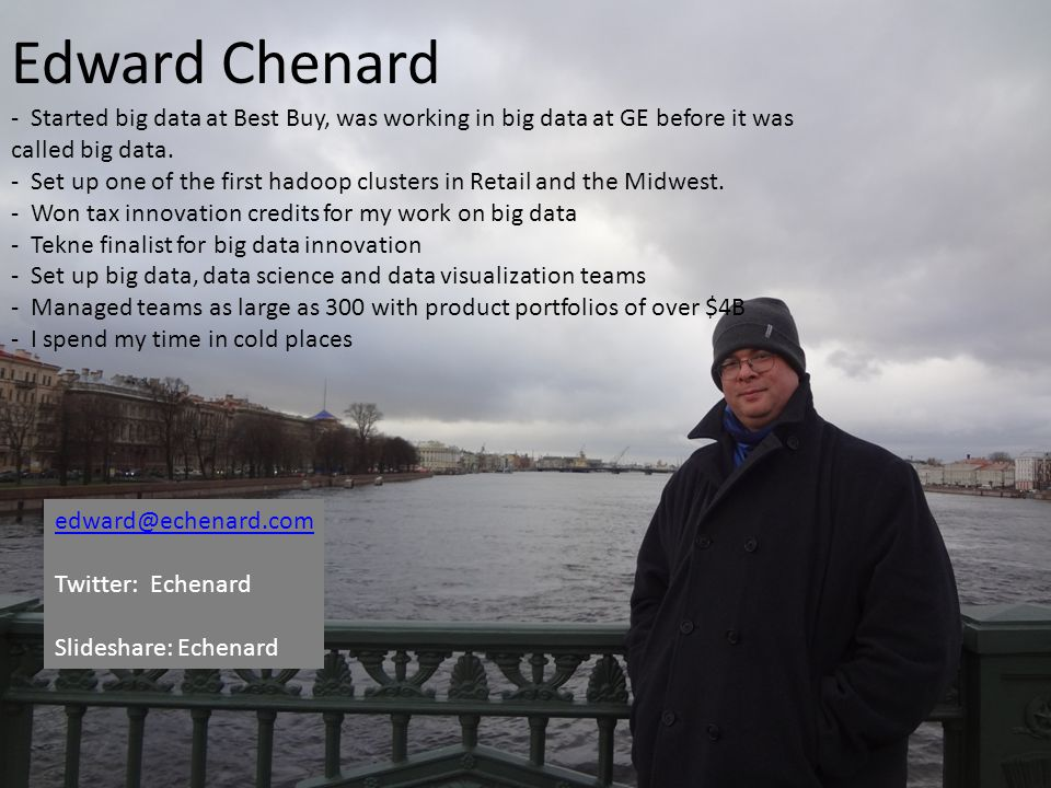 Edward Chenard - Started big data at Best Buy, was working in big data at GE before it was called big data.