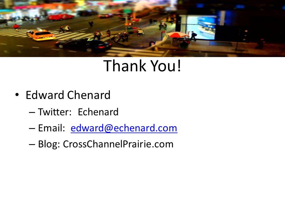 Thank You! Edward Chenard – Twitter: Echenard – Email: edward@echenard.comedward@echenard.com – Blog: CrossChannelPrairie.com
