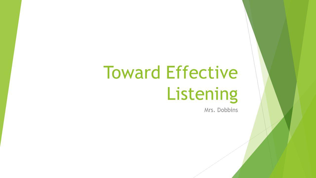Toward Effective Listening Mrs. Dobbins