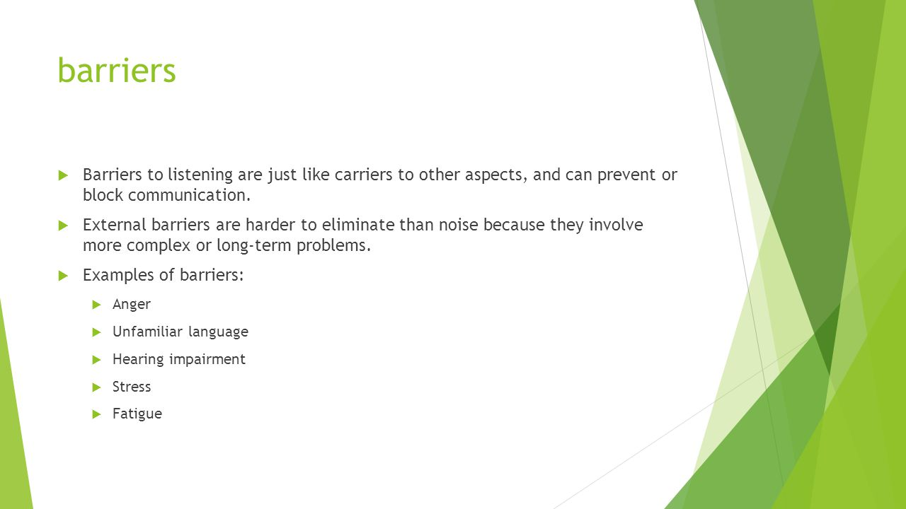 barriers  Barriers to listening are just like carriers to other aspects, and can prevent or block communication.  External barriers are harder to el