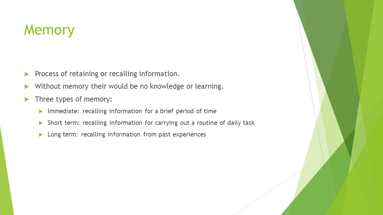 Memory  Process of retaining or recalling information.  Without memory their would be no knowledge or learning.  Three types of memory:  Immediate