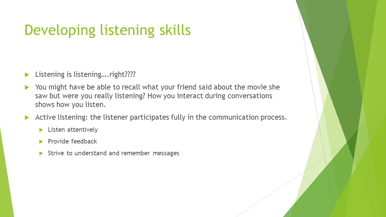 Developing listening skills  Listening is listening….right????  You might have be able to recall what your friend said about the movie she saw but w