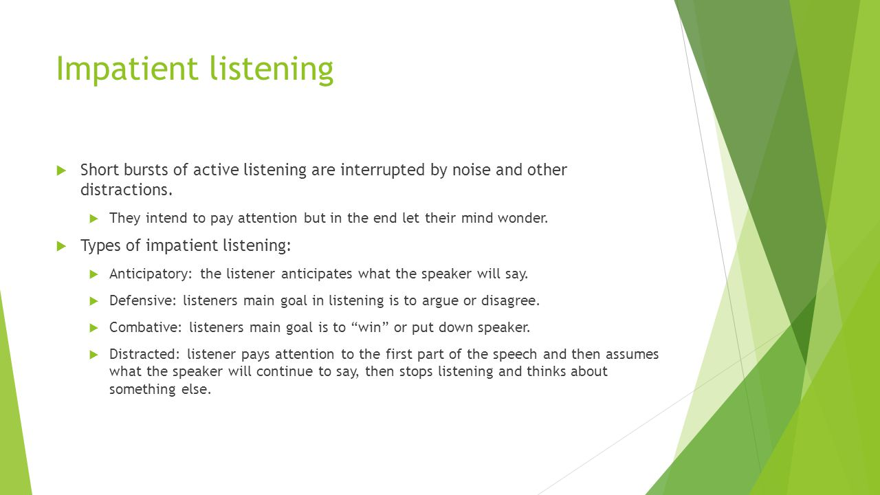 Impatient listening  Short bursts of active listening are interrupted by noise and other distractions.  They intend to pay attention but in the end