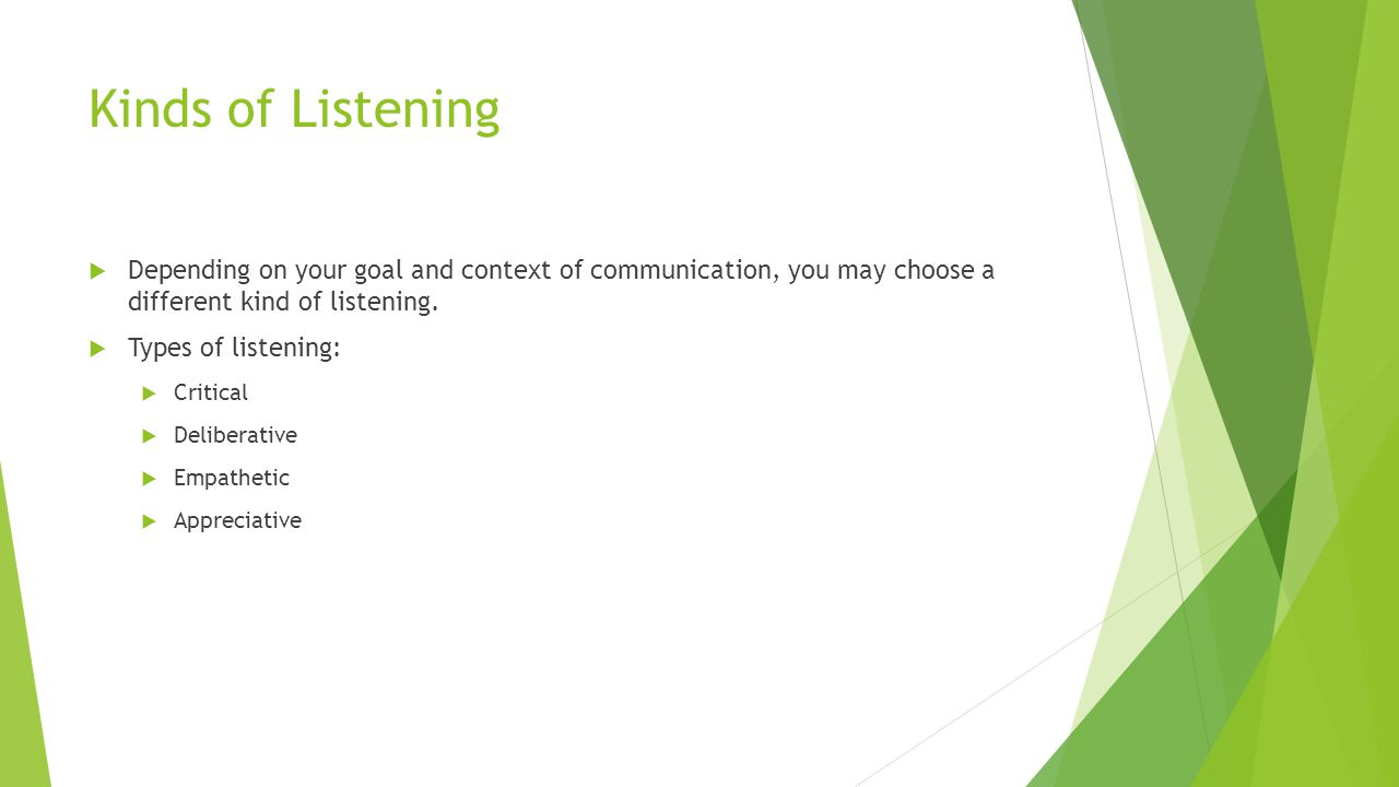 Kinds of Listening  Depending on your goal and context of communication, you may choose a different kind of listening.  Types of listening:  Critic