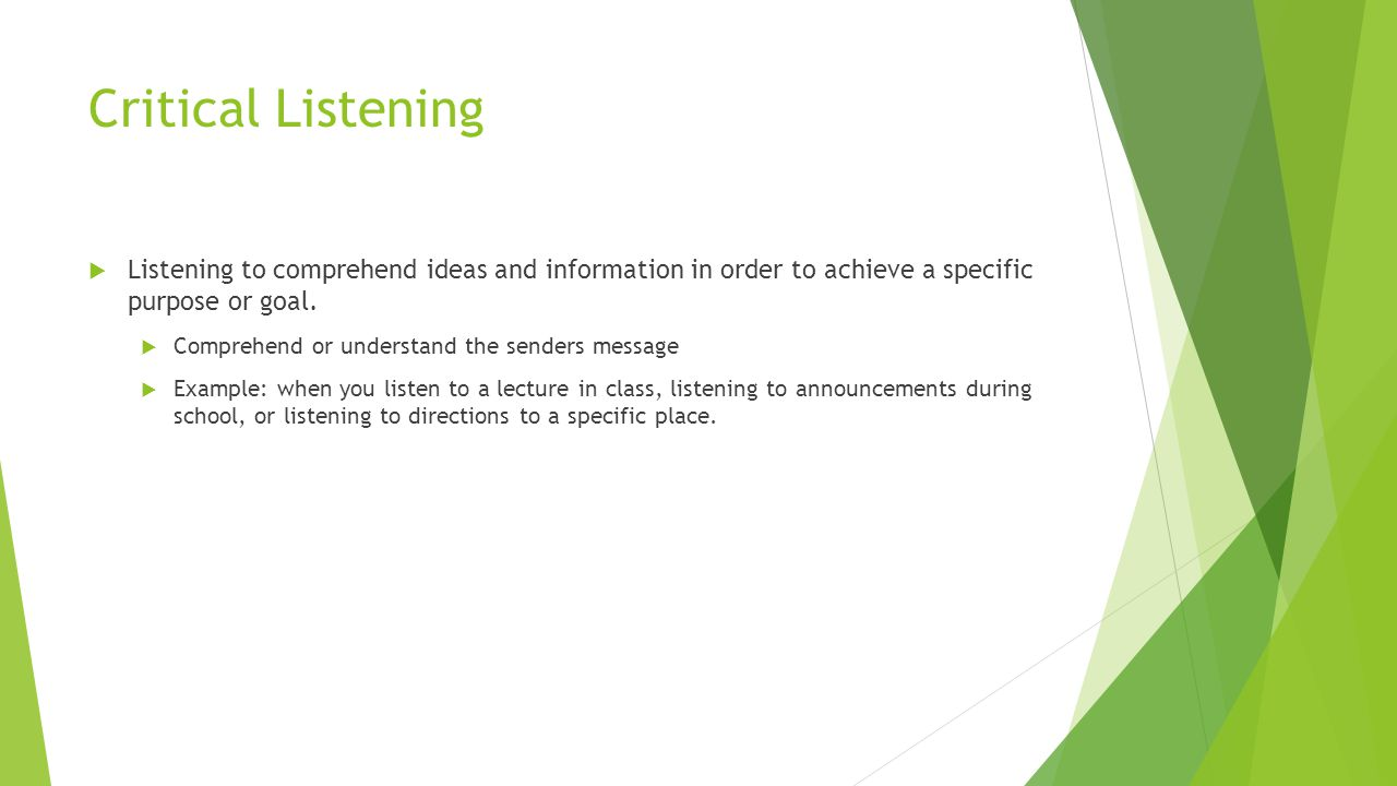 Critical Listening  Listening to comprehend ideas and information in order to achieve a specific purpose or goal.  Comprehend or understand the send