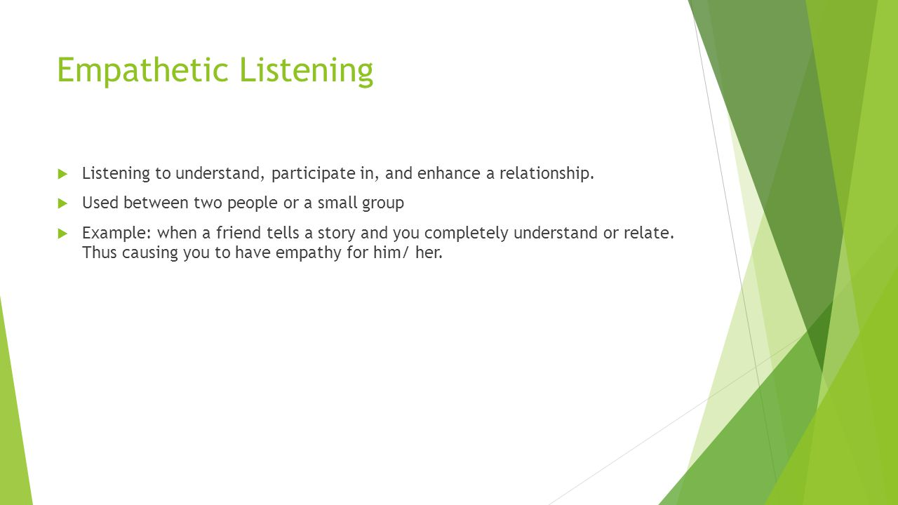 Empathetic Listening  Listening to understand, participate in, and enhance a relationship.  Used between two people or a small group  Example: when