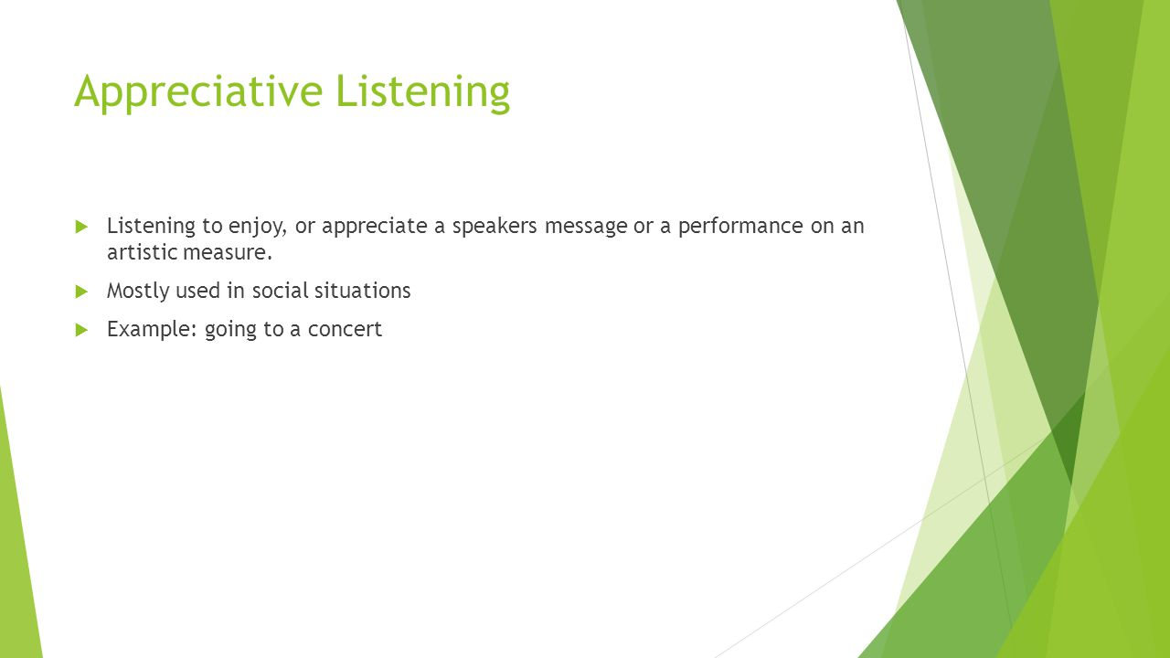 Appreciative Listening  Listening to enjoy, or appreciate a speakers message or a performance on an artistic measure.  Mostly used in social situati