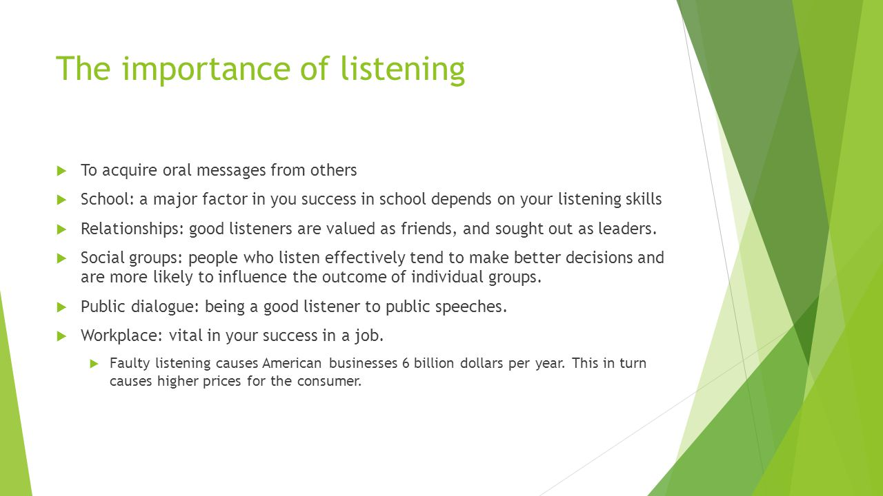 The importance of listening  To acquire oral messages from others  School: a major factor in you success in school depends on your listening skills
