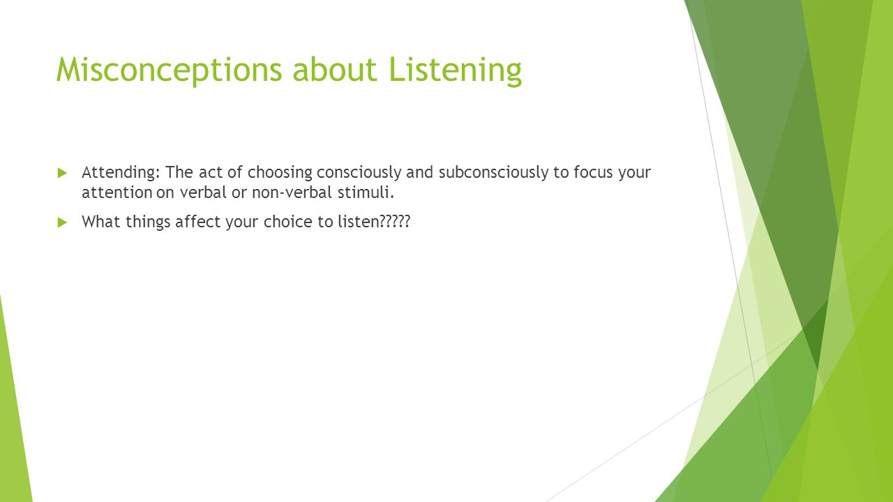 Misconceptions about Listening  Attending: The act of choosing consciously and subconsciously to focus your attention on verbal or non-verbal stimuli