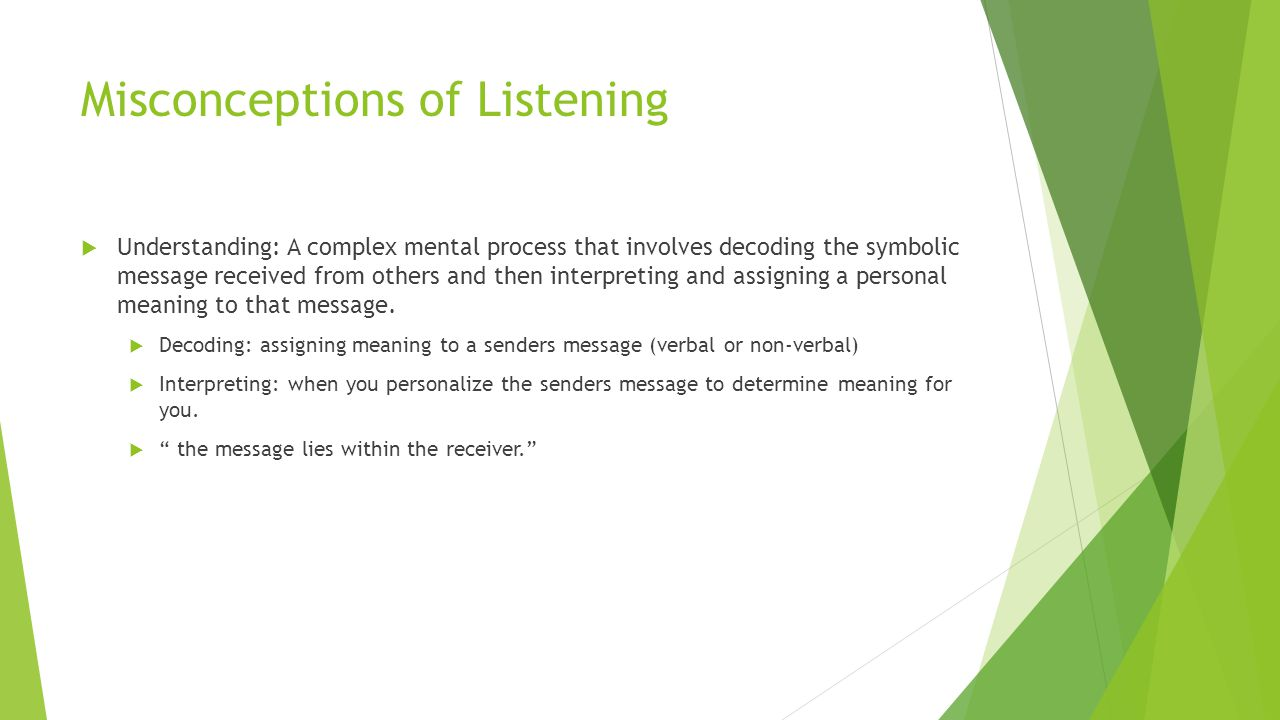 Misconceptions of Listening  Understanding: A complex mental process that involves decoding the symbolic message received from others and then interp