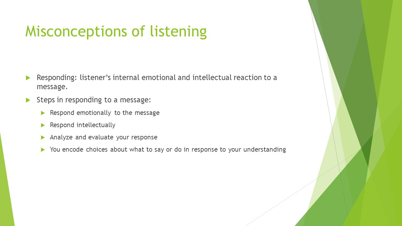 Misconceptions of listening  Responding: listener's internal emotional and intellectual reaction to a message.  Steps in responding to a message: 