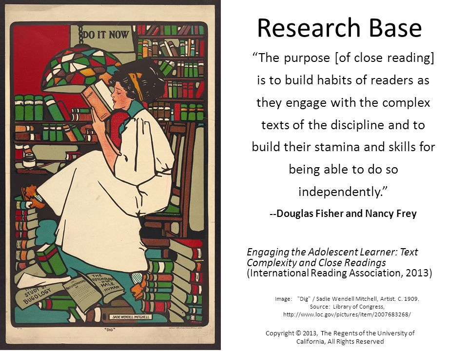 Research Base The purpose [of close reading] is to build habits of readers as they engage with the complex texts of the discipline and to build their stamina and skills for being able to do so independently. --Douglas Fisher and Nancy Frey Engaging the Adolescent Learner: Text Complexity and Close Readings (International Reading Association, 2013) Copyright © 2013, The Regents of the University of California, All Rights Reserved Image: Dig / Sadie Wendell Mitchell, Artist.