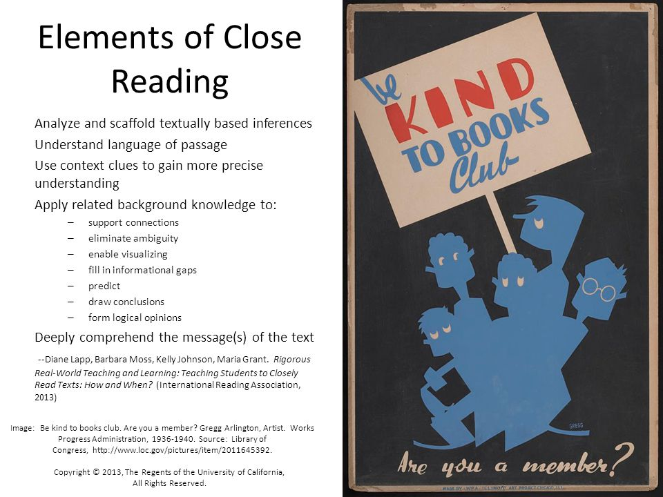 Close Reading – Multiple Readings with Purpose Read – Get to know the document, understand its gist Then Read Again – Comprehend, note things which strike or puzzle, identify patterns, make connections Then Read Again – Annotate: flush out meaning, divine purpose, identify strategy Then Read One More Time – Respond to Text Dependent questions (Perhaps) Read Again – Identify Reference Devices in text Copyright © 2013, The Regents of the University of California, All Rights Reserved