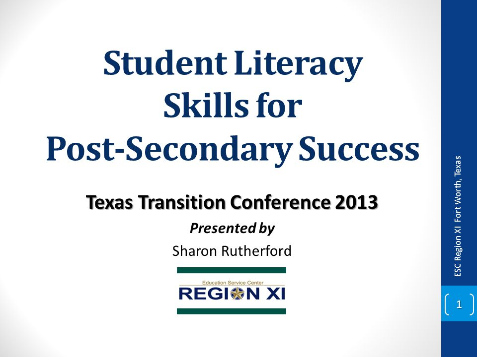 Student Literacy Skills for Post-Secondary Success Texas Transition Conference 2013 Presented by Sharon Rutherford ESC Region XI Fort Worth, Texas 1