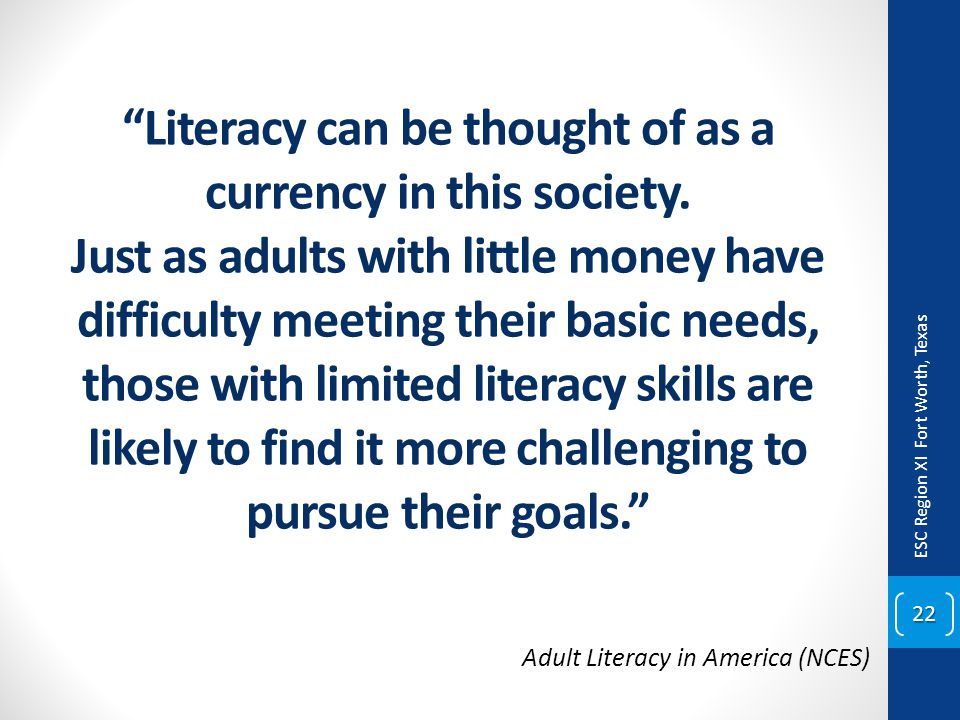 """Literacy can be thought of as a currency in this society. Just as adults with little money have difficulty meeting their basic needs, those with limi"