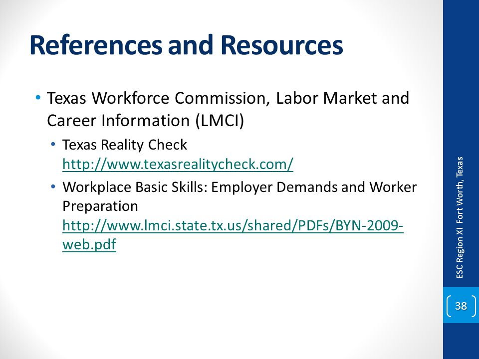 References and Resources Texas Workforce Commission, Labor Market and Career Information (LMCI) Texas Reality Check http://www.texasrealitycheck.com/