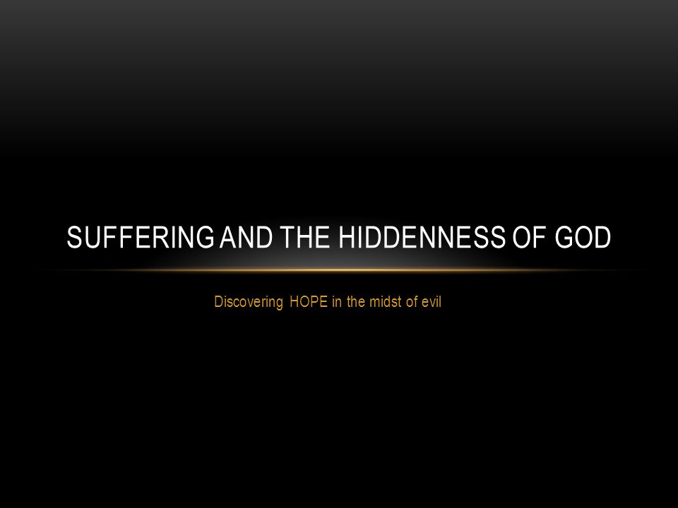 Discovering HOPE in the midst of evil SUFFERING AND THE HIDDENNESS OF GOD