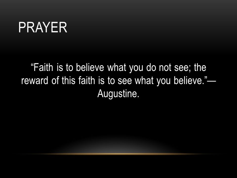 "PRAYER ""Faith is to believe what you do not see; the reward of this faith is to see what you believe.""— Augustine."