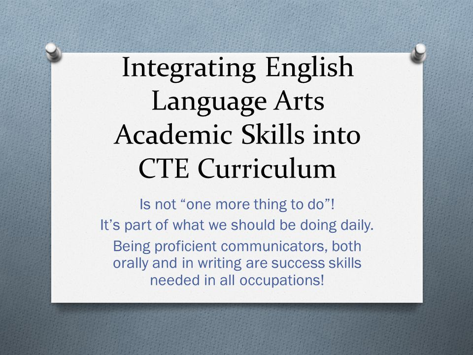Integrating English Language Arts Academic Skills into CTE Curriculum Is not one more thing to do .