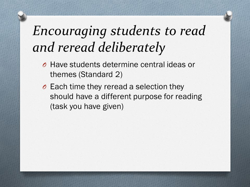 Encouraging students to read and reread deliberately O Have students determine central ideas or themes (Standard 2) O Each time they reread a selection they should have a different purpose for reading (task you have given)