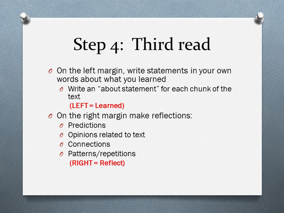 Step 4: Third read O On the left margin, write statements in your own words about what you learned O Write an about statement for each chunk of the text (LEFT = Learned) O On the right margin make reflections: O Predictions O Opinions related to text O Connections O Patterns/repetitions (RIGHT = Reflect)