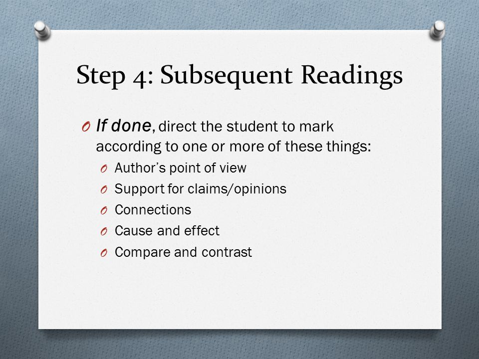 Step 4: Subsequent Readings O If done, direct the student to mark according to one or more of these things: O Author's point of view O Support for claims/opinions O Connections O Cause and effect O Compare and contrast