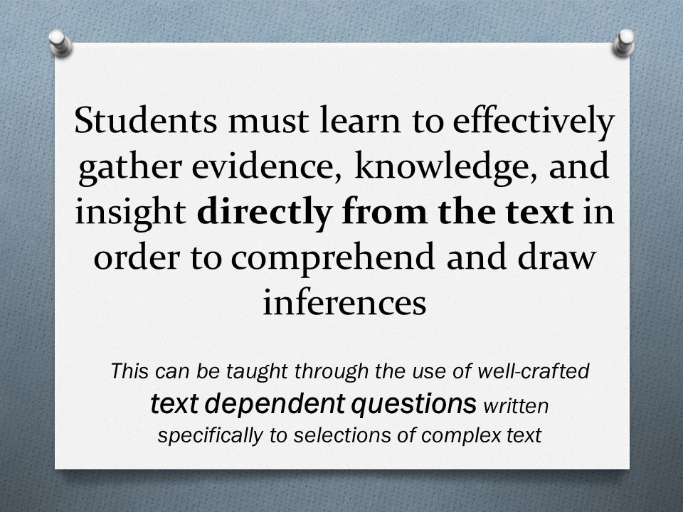 Students must learn to effectively gather evidence, knowledge, and insight directly from the text in order to comprehend and draw inferences This can be taught through the use of well-crafted text dependent questions written specifically to selections of complex text