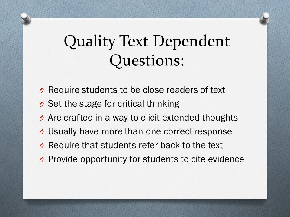 Quality Text Dependent Questions: O Require students to be close readers of text O Set the stage for critical thinking O Are crafted in a way to elicit extended thoughts O Usually have more than one correct response O Require that students refer back to the text O Provide opportunity for students to cite evidence