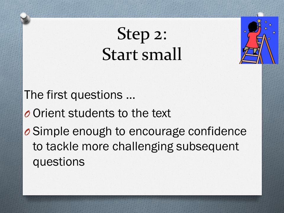 Step 2: Start small The first questions … O Orient students to the text O Simple enough to encourage confidence to tackle more challenging subsequent questions
