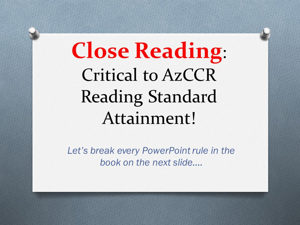 Close Reading : Critical to AzCCR Reading Standard Attainment.