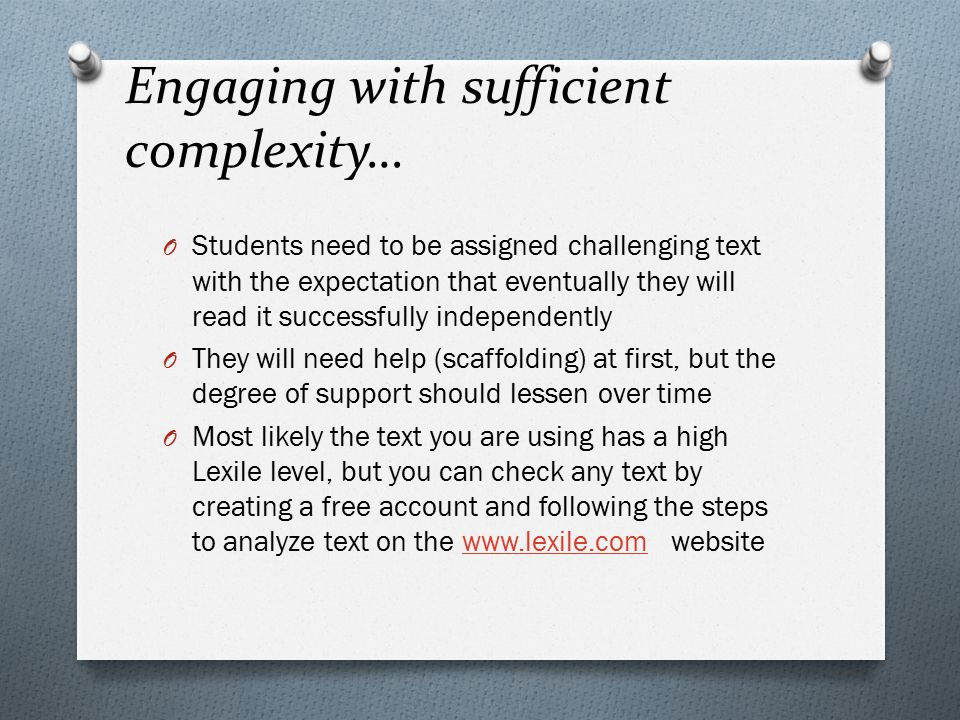 Engaging with sufficient complexity… O Students need to be assigned challenging text with the expectation that eventually they will read it successfully independently O They will need help (scaffolding) at first, but the degree of support should lessen over time O Most likely the text you are using has a high Lexile level, but you can check any text by creating a free account and following the steps to analyze text on the www.lexile.com websitewww.lexile.com
