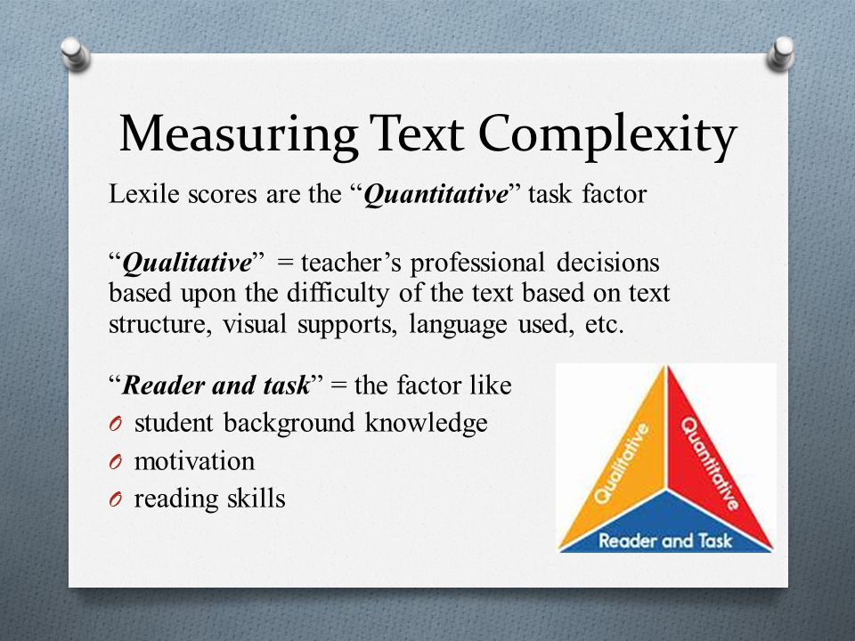 Measuring Text Complexity Lexile scores are the Quantitative task factor Qualitative = teacher's professional decisions based upon the difficulty of the text based on text structure, visual supports, language used, etc.